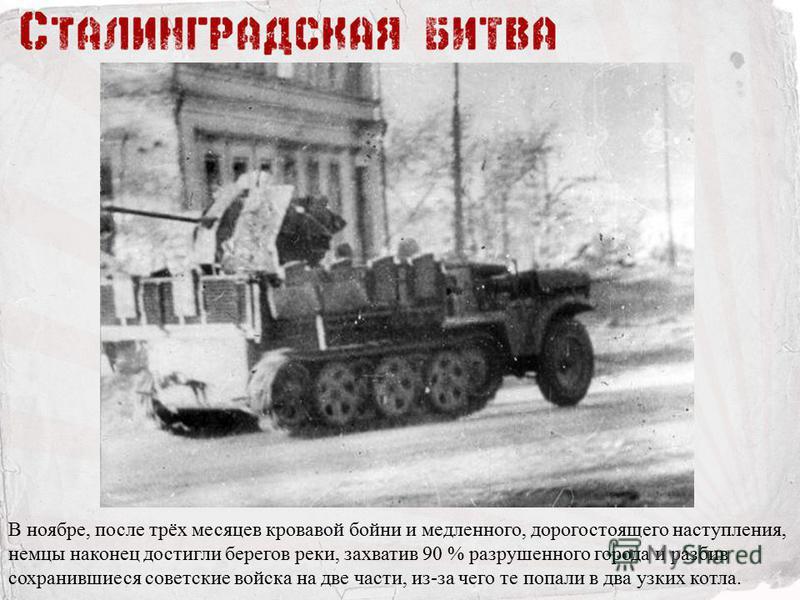 В ноябре, после трёх месяцев кровавой бойни и медленного, дорогостоящего наступления, немцы наконец достигли берегов реки, захватив 90 % разрушенного города и разбив сохранившиеся советские войска на две части, из-за чего те попали в два узких котла.