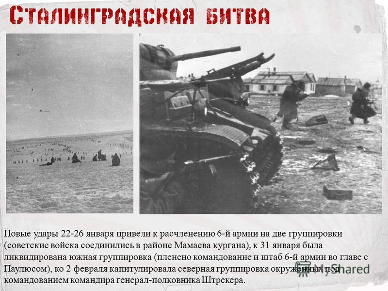 Новые удары 22-26 января привели к расчленению 6-й армии на две группировки (советские войска соединились в районе Мамаева кургана), к 31 января была ликвидирована южная группировка (пленено командование и штаб 6-й армии во главе с Паулюсом), ко 2 фе