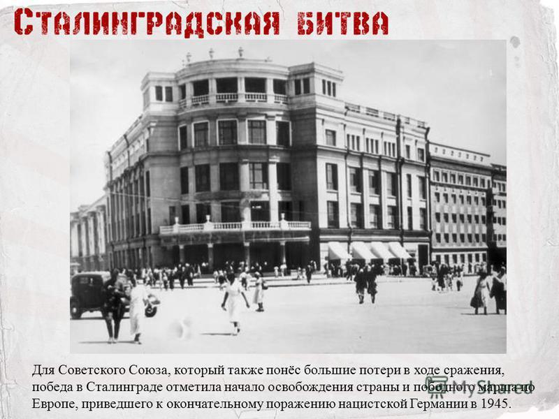 Для Советского Союза, который также понёс большие потери в ходе сражения, победа в Сталинграде отметила начало освобождения страны и победного марша по Европе, приведшего к окончательному поражению нацистской Германии в 1945.