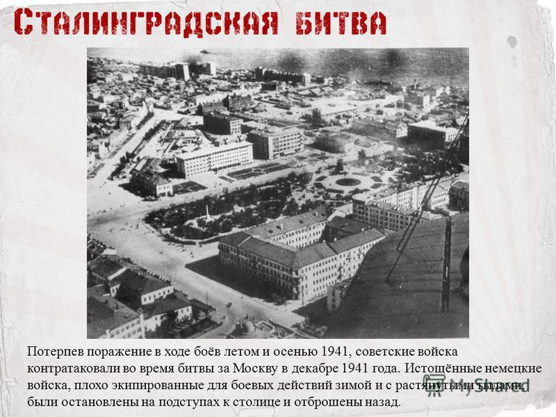 Потерпев поражение в ходе боёв летом и осенью 1941, советские войска контратаковали во время битвы за Москву в декабре 1941 года. Истощённые немецкие войска, плохо экипированные для боевых действий зимой и с растянутыми тылами, были остановлены на по