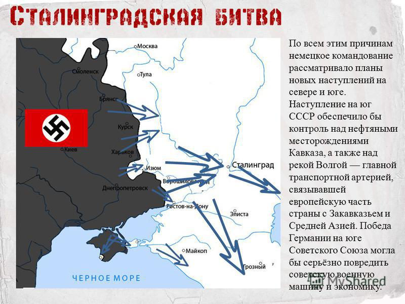 По всем этим причинам немецкое командование рассматривало планы новых наступлений на севере и юге. Наступление на юг СССР обеспечило бы контроль над нефтяными месторождениями Кавказа, а также над рекой Волгой главной транспортной артерией, связывавше
