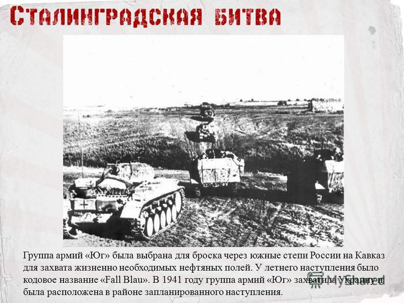 Группа армий «Юг» была выбрана для броска через южные степи России на Кавказ для захвата жизненно необходимых нефтяных полей. У летнего наступления было кодовое название «Fall Blau». В 1941 году группа армий «Юг» захватила Украину и была расположена