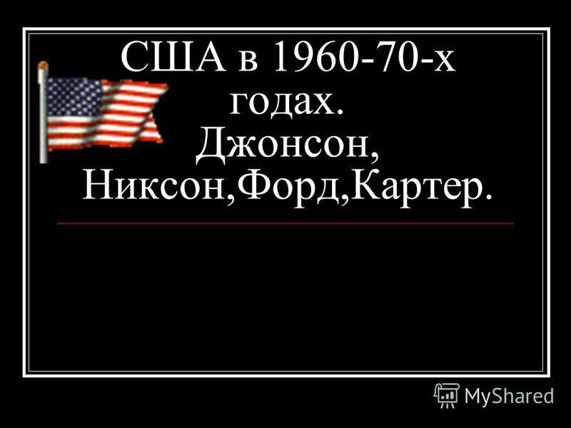 США в 1960-70-х годах. Джонсон, Никсон,Форд,Картер.