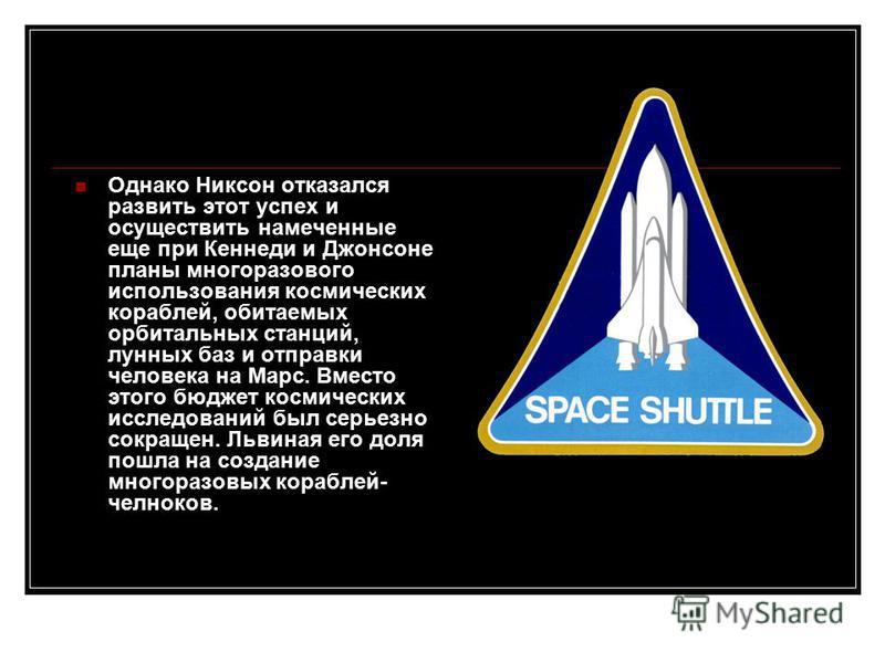 Однако Никсон отказался развить этот успех и осуществить намеченные еще при Кеннеди и Джонсоне планы многоразового использования космических кораблей, обитаемых орбитальных станций, лунных баз и отправки человека на Марс. Вместо этого бюджет космичес