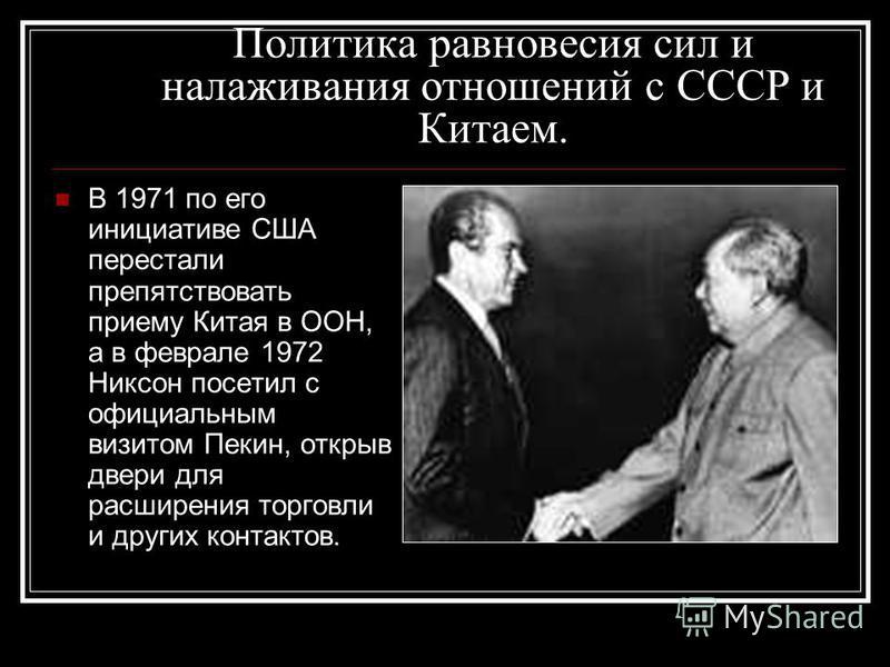 Политика равновесия сил и налаживания отношений с СССР и Китаем. В 1971 по его инициативе США перестали препятствовать приему Китая в ООН, а в феврале 1972 Никсон посетил с официальным визитом Пекин, открыв двери для расширения торговли и других конт