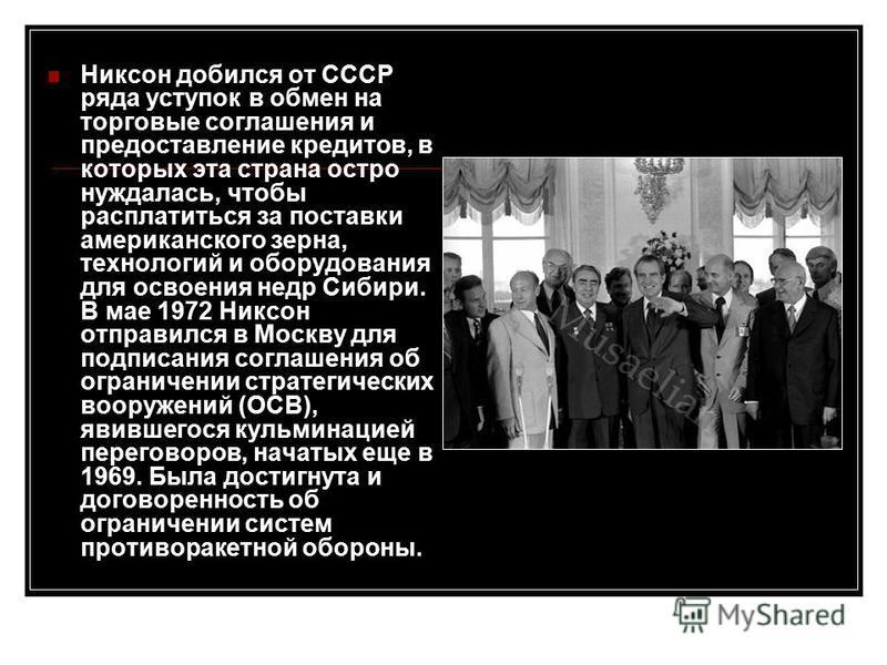 Никсон добился от СССР ряда уступок в обмен на торговые соглашения и предоставление кредитов, в которых эта страна остро нуждалась, чтобы расплатиться за поставки американского зерна, технологий и оборудования для освоения недр Сибири. В мае 1972 Ник