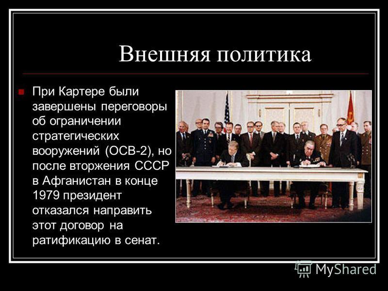 Внешняя политика При Картере были завершены переговоры об ограничении стратегических вооружений (ОСВ-2), но после вторжения СССР в Афганистан в конце 1979 президент отказался направить этот договор на ратификацию в сенат.