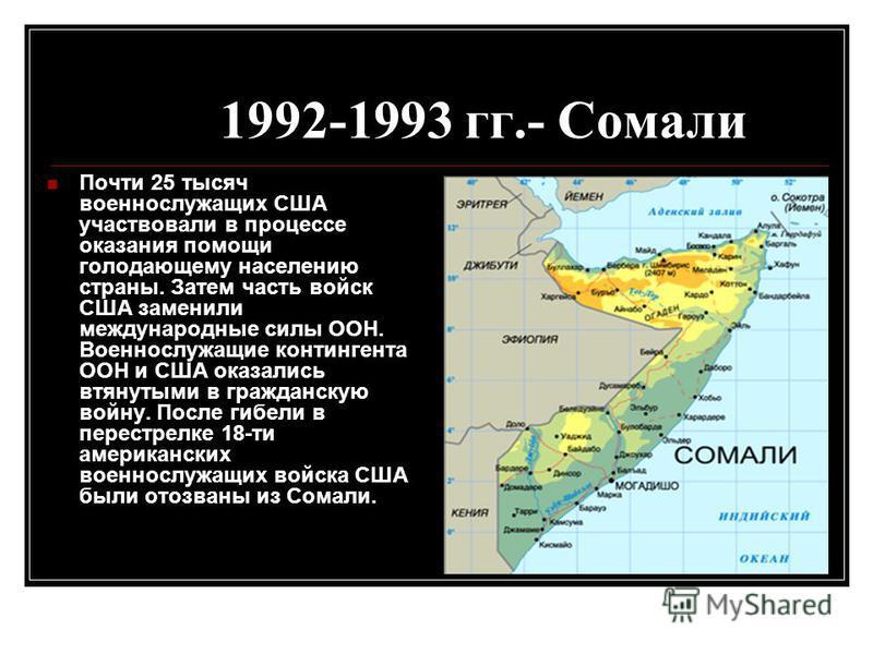 1992-1993 гг.- Сомали Почти 25 тысяч военнослужащих США участвовали в процессе оказания помощи голодающему населению страны. Затем часть войск США заменили международные силы ООН. Военнослужащие контингента ООН и США оказались втянутыми в гражданскую