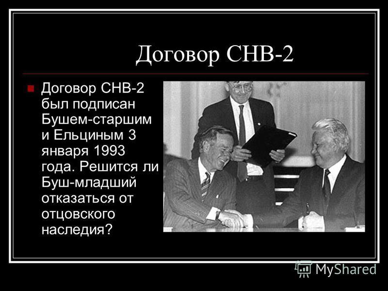 Договор СНВ-2 Договор СНВ-2 был подписан Бушем-старшим и Ельциным 3 января 1993 года. Решится ли Буш-младший отказаться от отцовского наследия?