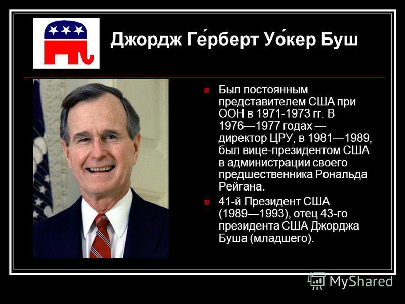 Был постоянным представителем США при ООН в 1971-1973 гг. В 19761977 годах директор ЦРУ, в 19811989, был вице-президентом США в администрации своего предшественника Рональда Рейгана. 41-й Президент США (19891993), отец 43-го президента США Джорджа Бу