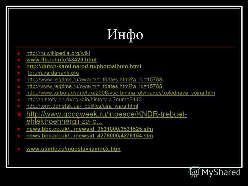 Инфо http://ru.wikipedia.org/wiki www.flb.ru/info/43429. html http://dutch-karel.narod.ru/photoalbum.html forum.vardanank.org http://www.regtime.ru/owa/rt/rt_fdates.html?a_id=15788 http://www.turbo.adygnet.ru/2006/yserbinina_oly/pages/xolodnaya_vojna
