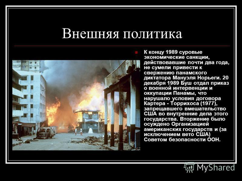 Внешняя политика К концу 1989 суровые экономические санкции, действовавшие почти два года, не сумели привести к свержению панамского диктатора Мануэля Норьеги. 20 декабря 1989 Буш отдал приказ о военной интервенции и оккупации Панамы, что нарушало ус