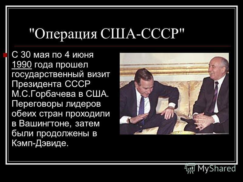 Операция США-СССР С 30 мая по 4 июня 1990 года прошел государственный визит Президента СССР М.С.Горбачева в США. Переговоры лидеров обеих стран проходили в Вашингтоне, затем были продолжены в Кэмп-Дэвиде.