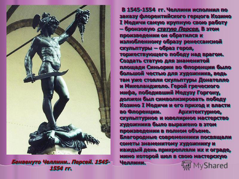 В 1545-1554 гг. Челлини исполнил по заказу флорентийского герцога Козимо I Медичи самую крупную свою работу – бронзовую статую Персея. В этом произведении он обратился к излюбленному образу ренессансной скульптуры – образ героя, торжествующего победу