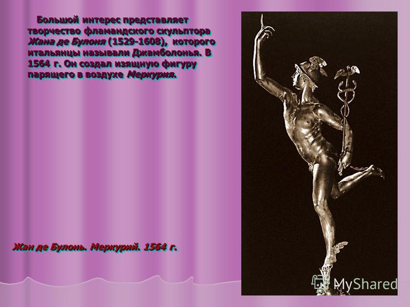 Большой интерес представляет творчество фламандского скульптора Жана де Булоня (1529-1608), которого итальянцы называли Джамболонья. В 1564 г. Он создал изящную фигуру парящего в воздухе Меркурия. Большой интерес представляет творчество фламандского