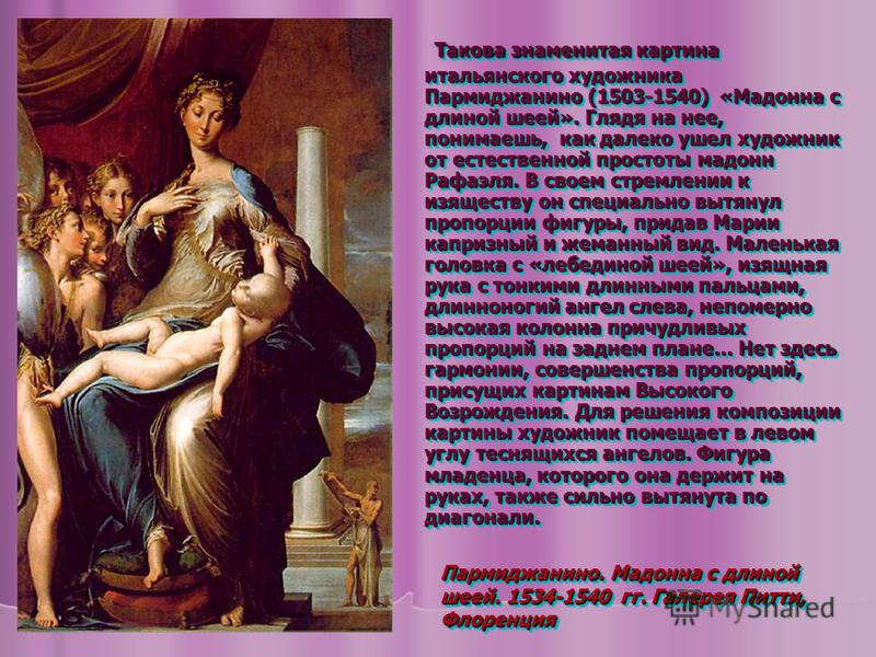 Такова знаменитая картина итальянского художника Пармиджанино (1503-1540) «Мадонна с длиной шеей». Глядя на нее, понимаешь, как далеко ушел художник от естественной простоты мадонн Рафаэля. В своем стремлении к изяществу он специально вытянул пропорц