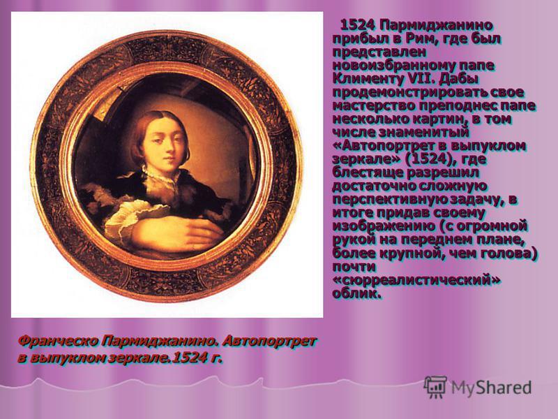 1524 Пармиджанино прибыл в Рим, где был представлен новоизбранному папе Клименту VII. Дабы продемонстрировать свое мастерство преподнес папе несколько картин, в том числе знаменитый «Автопортрет в выпуклом зеркале» (1524), где блестяще разрешил доста