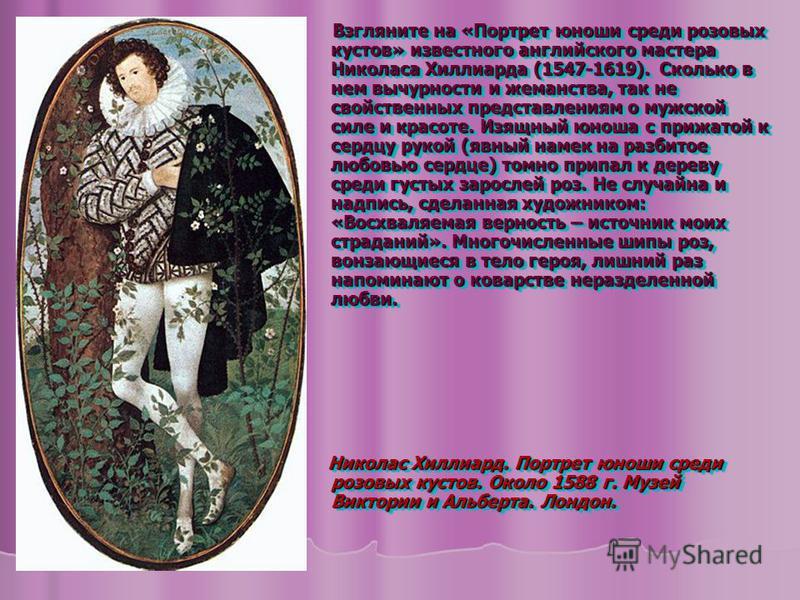 Взгляните на «Портрет юноши среди розовых кустов» известного английского мастера Николаса Хиллиарда (1547-1619). Сколько в нем вычурности и жеманства, так не свойственных представлениям о мужской силе и красоте. Изящный юноша с прижатой к сердцу руко