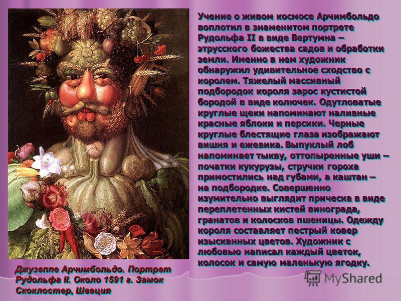 Учение о живом космосе Арчимбольдо воплотил в знаменитом портрете Рудольфа II в виде Вертумна – этрусского божества садов и обработки земли. Именно в нем художник обнаружил удивительное сходство с королем. Тяжелый массивный подбородок короля зарос ку