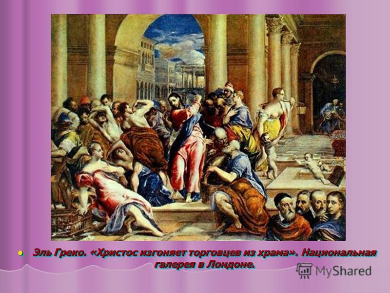 Эль Греко. «Христос изгоняет торговцев из храма». Национальная галерея в Лондоне. Эль Греко. «Христос изгоняет торговцев из храма». Национальная галерея в Лондоне.