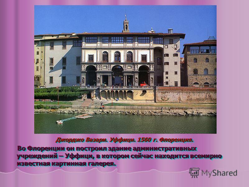 Джорджо Вазари. Уффици. 1560 г. Флоренция. Во Флоренции он построил здание административных учреждений – Уффици, в котором сейчас находится всемирно известная картинная галерея. Во Флоренции он построил здание административных учреждений – Уффици, в