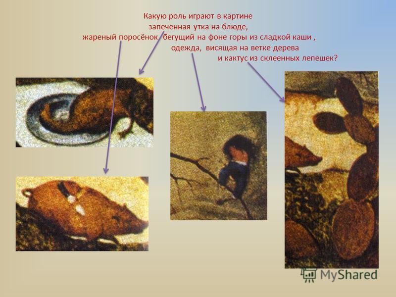 Какую роль играют в картине запеченная утка на блюде, жареный поросёнок, бегущий на фоне горы из сладкой каши, одежда, висящая на ветке дерева и кактус из склеенных лепешек?