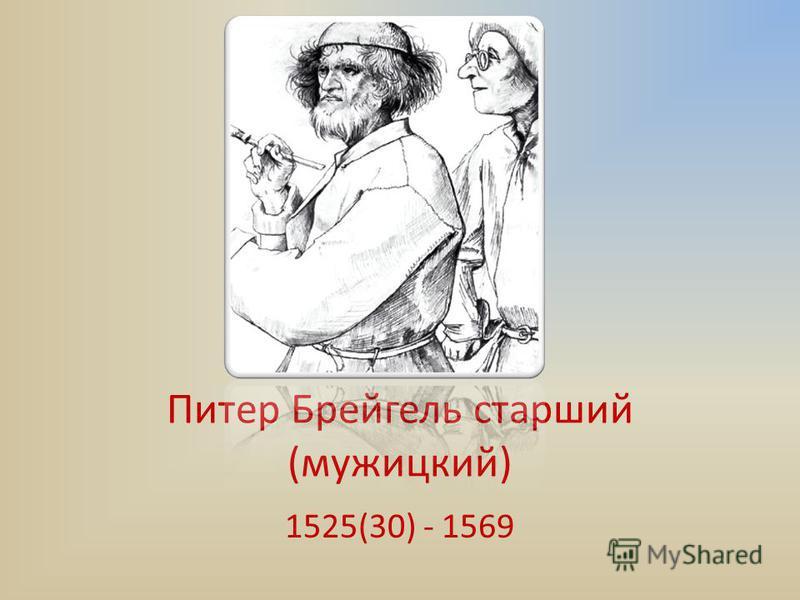 Питер Брейгель старший (мужицкий) 1525(30) - 1569