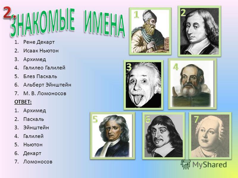 1. Рене Декарт 2. Исаак Ньютон 3. Архимед 4. Галилео Галилей 5. Блез Паскаль 6. Альберт Эйнштейн 7.М. В. Ломоносов ОТВЕТ: 1. Архимед 2. Паскаль 3. Эйнштейн 4. Галилей 5. Ньютон 6. Декарт 7.Ломоносов