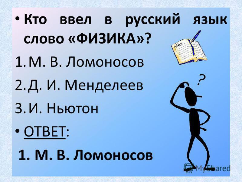Кто ввел в русский язык слово «ФИЗИКА»? 1.М. В. Ломоносов 2.Д. И. Менделеев 3.И. Ньютон ОТВЕТ: 1. М. В. Ломоносов