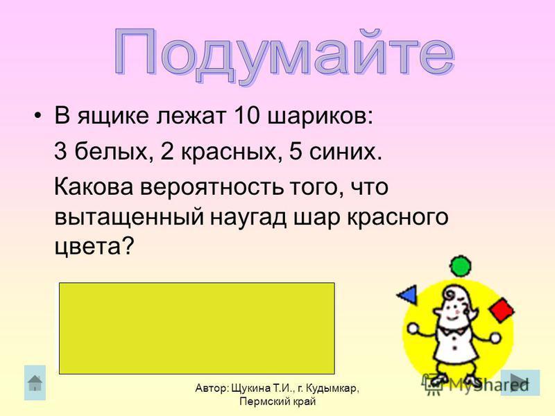 Автор: Щукина Т.И., г. Кудымкар, Пермский край В ящике лежат 10 шариков: 3 белых, 2 красных, 5 синих. Какова вероятность того, что вытащенный наугад шар красного цвета?