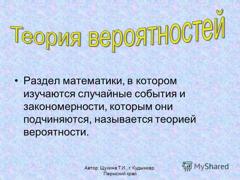 Автор: Щукина Т.И., г. Кудымкар, Пермский край Раздел математики, в котором изучаются случайные события и закономерности, которым они подчиняются, называется теорией вероятности.