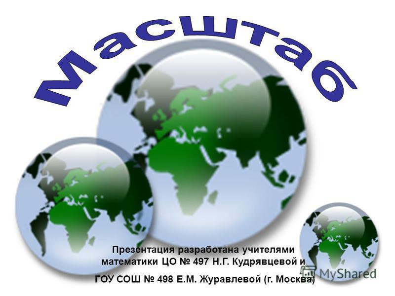 Презентация разработана учителями математики ЦО 497 Н.Г. Кудрявцевой и ГОУ СОШ 498 Е.М. Журавлевой (г. Москва)