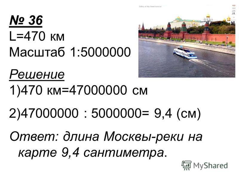 36 L=470 км Масштаб 1:5000000 Решение 1)470 км=47000000 см 2)47000000 : 5000000= 9,4 (см) Ответ: длина Москвы-реки на карте 9,4 сантиметра.