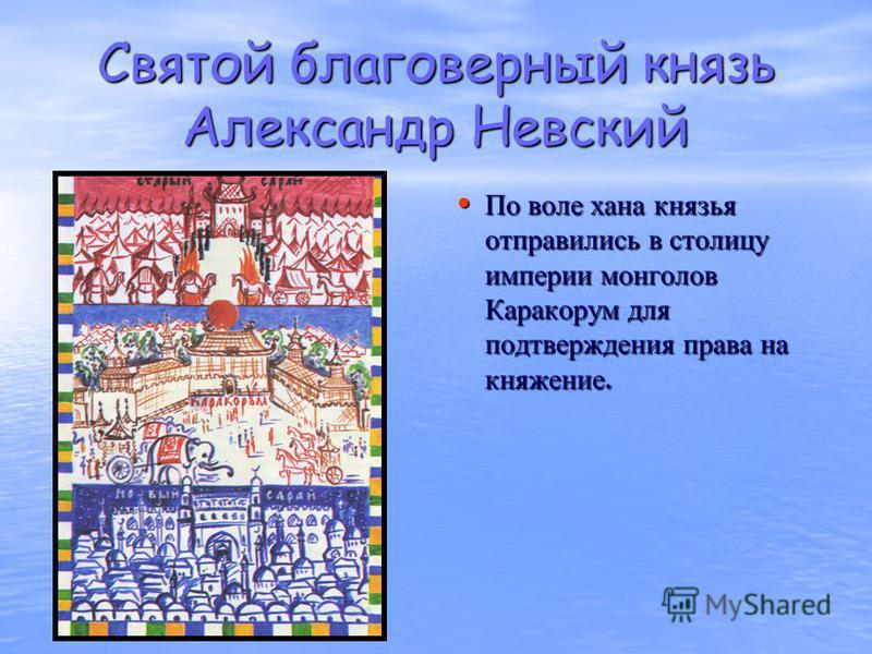 Святой благоверный князь Александр Невский По воле хана князья отправились в столицу империи монголов Каракорум для подтверждения права на княжение. По воле хана князья отправились в столицу империи монголов Каракорум для подтверждения права на княже