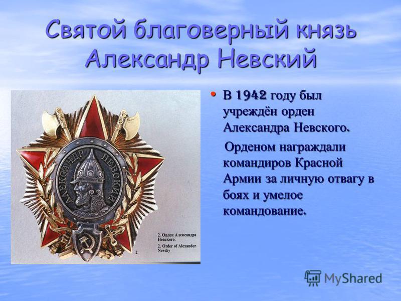 Святой благоверный князь Александр Невский В 1942 году был учреждён орден Александра Невского. В 1942 году был учреждён орден Александра Невского. Орденом награждали командиров Красной Армии за личную отвагу в боях и умелое командование. Орденом нагр