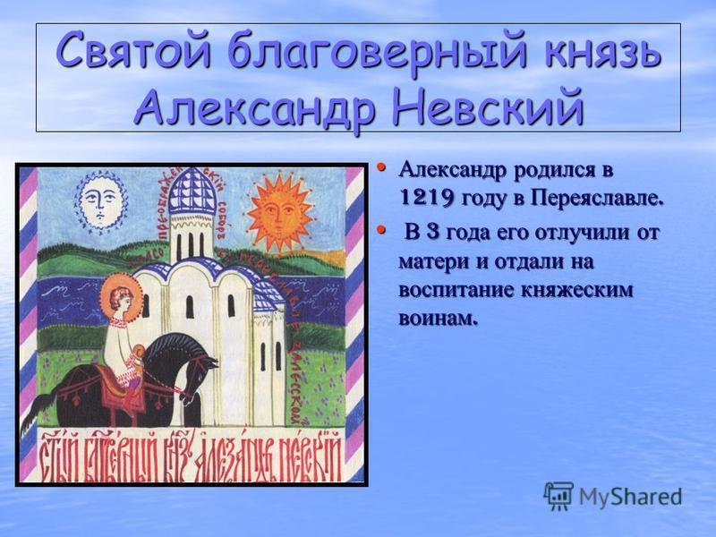 Святой благоверный князь Александр Невский Александр родился в 1219 году в Переяславле. Александр родился в 1219 году в Переяславле. В 3 года его отлучили от матери и отдали на воспитание княжеским воинам. В 3 года его отлучили от матери и отдали на