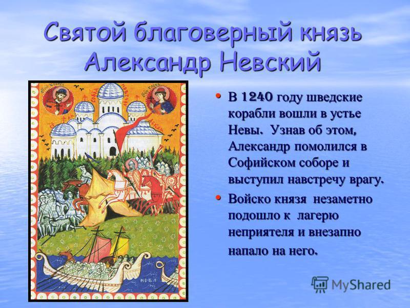 Святой благоверный князь Александр Невский В 1240 году шведские корабли вошли в устье Невы. Узнав об этом, Александр помолился в Софийском соборе и выступил навстречу врагу. В 1240 году шведские корабли вошли в устье Невы. Узнав об этом, Александр по