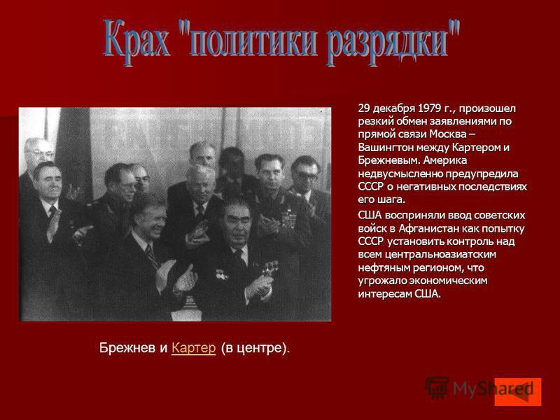 29 декабря 1979 г., произошел резкий обмен заявлениями по прямой связи Москва – Вашингтон между Картером и Брежневым. Америка недвусмысленно предупредила СССР о негативных последствиях его шага. США восприняли ввод советских войск в Афганистан как по
