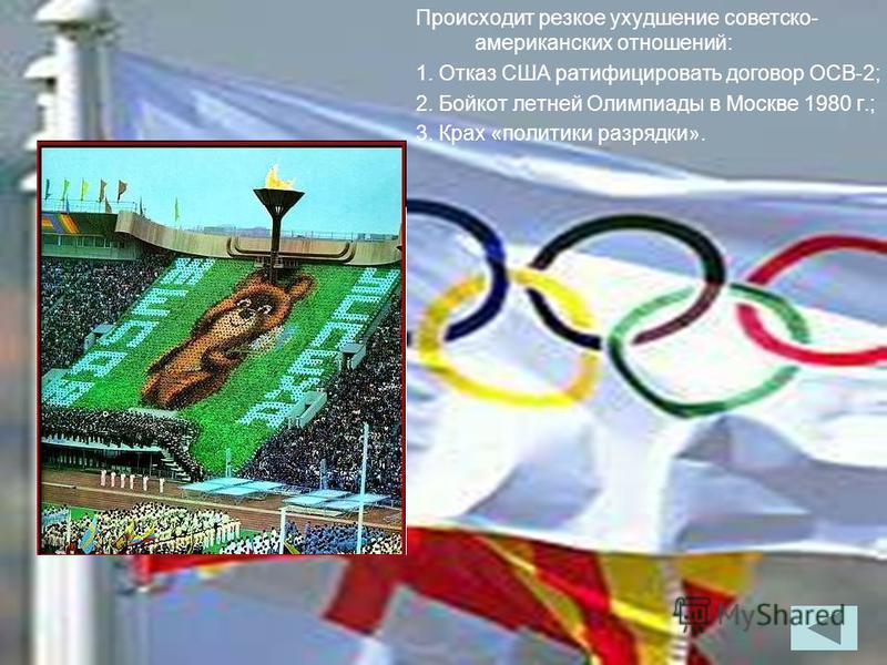 Происходит резкое ухудшение советско- американских отношений: 1. Отказ США ратифицировать договор ОСВ-2; 2. Бойкот летней Олимпиады в Москве 1980 г.; 3. Крах «политики разрядки».