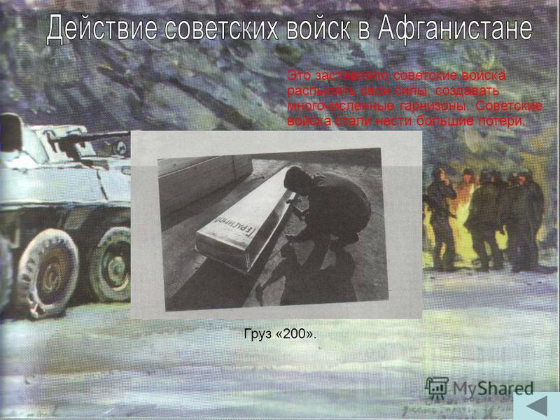 Груз «200». Это заставляло советские войска распылять свои силы, создавать многочисленные гарнизоны. Советские войска стали нести большие потери.