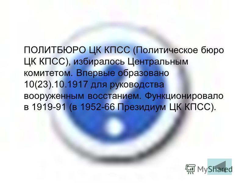 ПОЛИТБЮРО ЦК КПСС (Политическое бюро ЦК КПСС), избиралось Центральным комитетом. Впервые образовано 10(23).10.1917 для руководства вооруженным восстанием. Функционировало в 1919-91 (в 1952-66 Президиум ЦК КПСС).