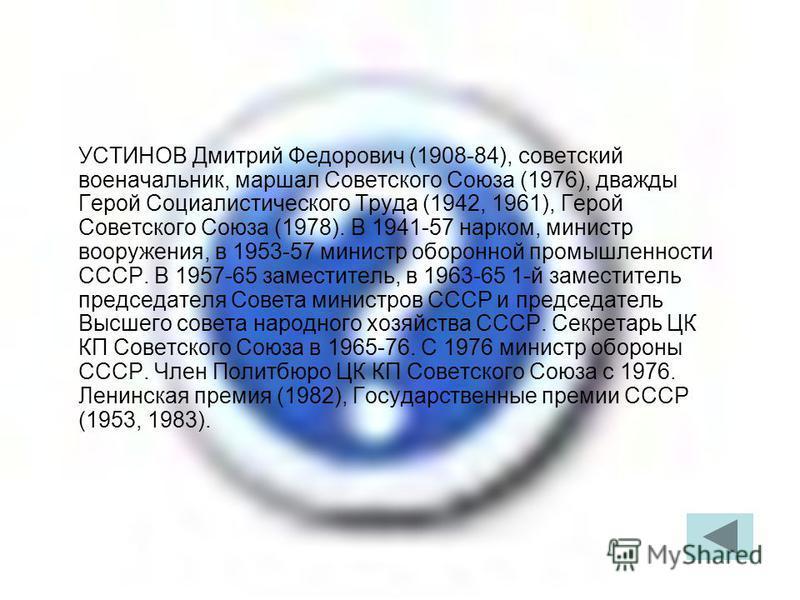 УСТИНОВ Дмитрий Федорович (1908-84), советский военачальник, маршал Советского Союза (1976), дважды Герой Социалистического Труда (1942, 1961), Герой Советского Союза (1978). В 1941-57 нарком, министр вооружения, в 1953-57 министр оборонной промышлен