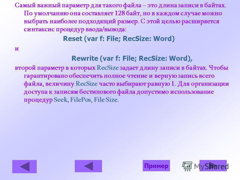Самый важный параметр для такого файла – это длина записи в байтах. По умолчанию она составляет 128 байт, но в каждом случае можно выбрать наиболее подходящий размер. С этой целью расширяется синтаксис процедур ввода/вывода: Reset (var f: File; RecSi