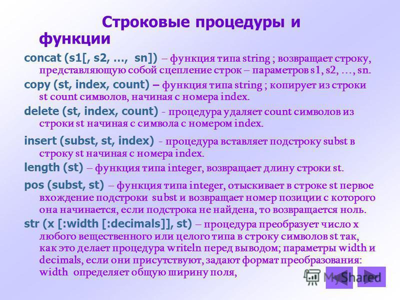 Строковые процедуры и функции concat (s1[, s2, …, sn]) – функция типа string ; возвращает строку, представляющую собой сцепление строк – параметров s1, s2, …, sn. copy (st, index, count) – функция типа string ; копирует из строки st count символов, н