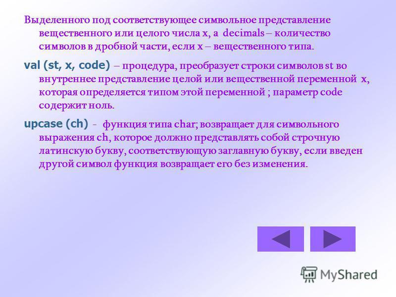 Выделенного под соответствующее символьное представление вещественного или целого числа x, а decimals – количество символов в дробной части, если x – вещественного типа. val (st, x, code) – процедура, преобразует строки символов st во внутреннее пред