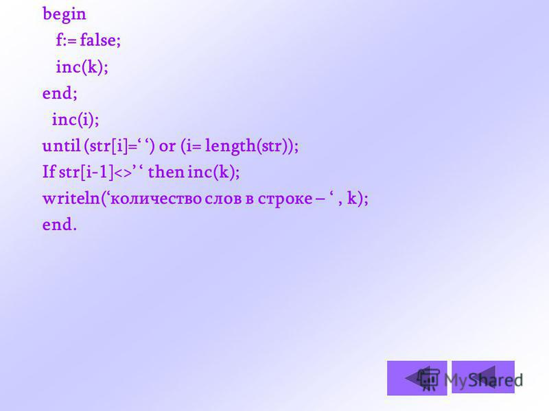 begin f:= false; inc(k); end; inc(i); until (str[i]= ) or (i= length(str)); If str[i-1]<> then inc(k); writeln(количество слов в строке –, k); end.