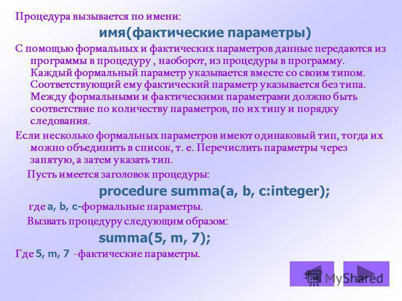 Процедура вызывается по имени: имя(фактические параметры) С помощью формальных и фактических параметров данные передаются из программы в процедуру, наоборот, из процедуры в программу. Каждый формальный параметр указывается вместе со своим типом. Соот