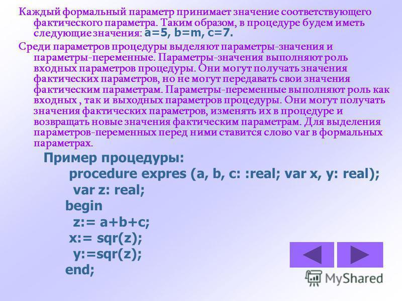 Каждый формальный параметр принимает значение соответствующего фактического параметра. Таким образом, в процедуре будем иметь следующие значения: a=5, b=m, c=7. Среди параметров процедуры выделяют параметры-значения и параметры-переменные. Параметры-