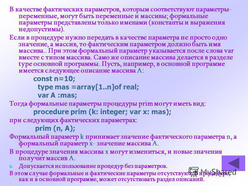 В качестве фактических параметров, которым соответствуют параметры- переменные, могут быть переменные и массивы; формальные параметры представлены только именами (константы и выражения недопустимы). Если в процедуре нужно передать в качестве параметр