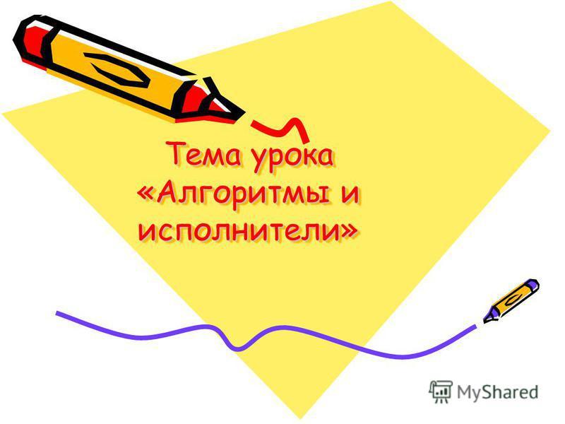 Тема урока «Алгоритмы и исполнители»